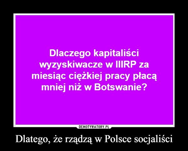 Dlatego, że rządzą w Polsce socjaliści –