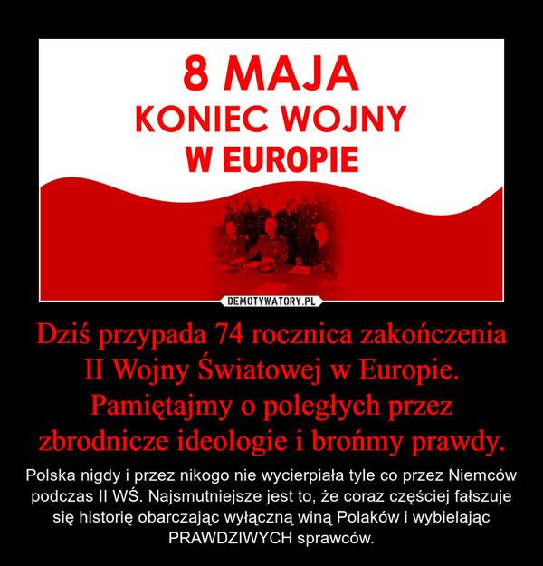 Dziś przypada 74 rocznica zakończenia II Wojny Światowej w Europie. Pamiętajmy o poległych przez zbrodnicze ideologie i brońmy prawdy. – Polska nigdy i przez nikogo nie wycierpiała tyle co przez Niemców podczas II WŚ. Najsmutniejsze jest to, że coraz częściej fałszuje się historię obarczając wyłączną winą Polaków i wybielając PRAWDZIWYCH sprawców.