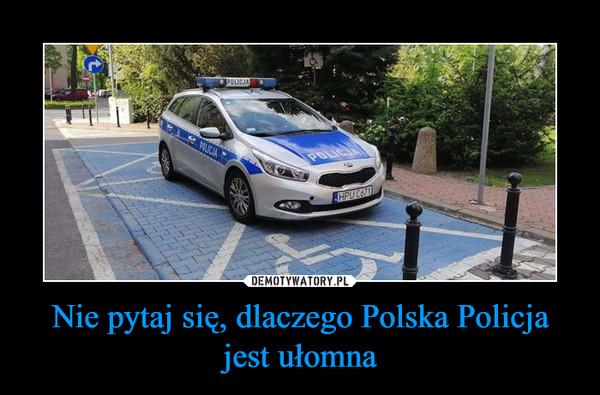 Nie pytaj się, dlaczego Polska Policja jest ułomna –