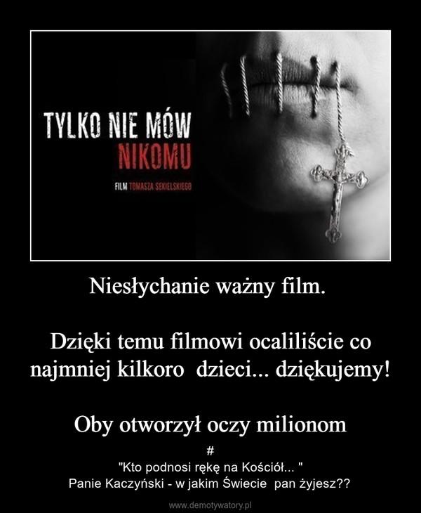 """Niesłychanie ważny film. Dzięki temu filmowi ocaliliście co najmniej kilkoro  dzieci... dziękujemy!Oby otworzył oczy milionom – #""""Kto podnosi rękę na Kościół... """"Panie Kaczyński - w jakim Świecie  pan żyjesz?"""