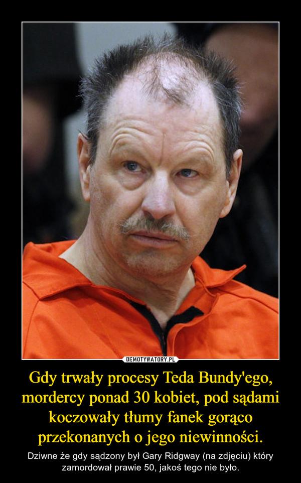 Gdy trwały procesy Teda Bundy'ego, mordercy ponad 30 kobiet, pod sądami koczowały tłumy fanek gorąco przekonanych o jego niewinności. – Dziwne że gdy sądzony był Gary Ridgway (na zdjęciu) który zamordował prawie 50, jakoś tego nie było.