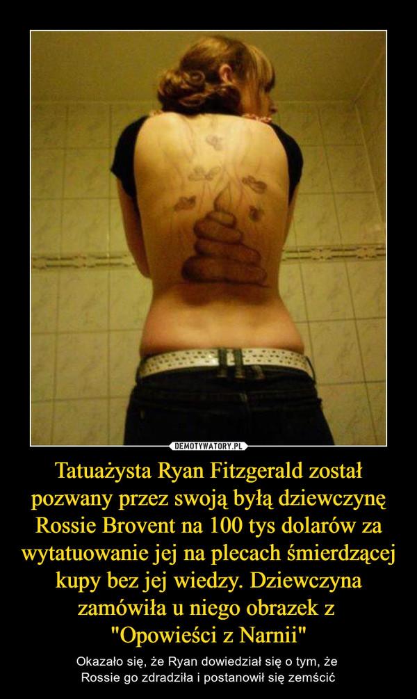"""Tatuażysta Ryan Fitzgerald został pozwany przez swoją byłą dziewczynę Rossie Brovent na 100 tys dolarów za wytatuowanie jej na plecach śmierdzącej kupy bez jej wiedzy. Dziewczyna zamówiła u niego obrazek z """"Opowieści z Narnii"""" – Okazało się, że Ryan dowiedział się o tym, że Rossie go zdradziła i postanowił się zemścić"""
