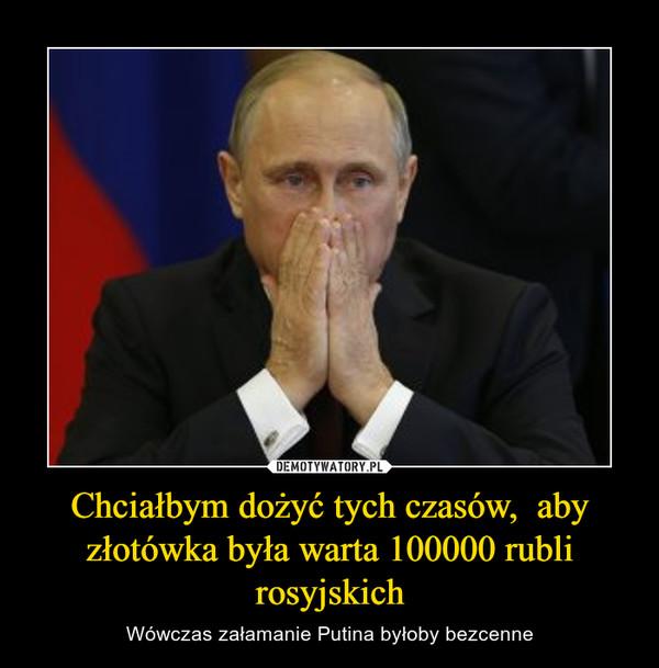 Chciałbym dożyć tych czasów,  aby złotówka była warta 100000 rubli rosyjskich – Wówczas załamanie Putina byłoby bezcenne