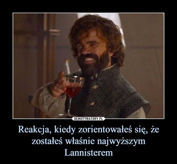 Reakcja, kiedy zorientowałeś się, że zostałeś właśnie najwyższym Lannisterem –