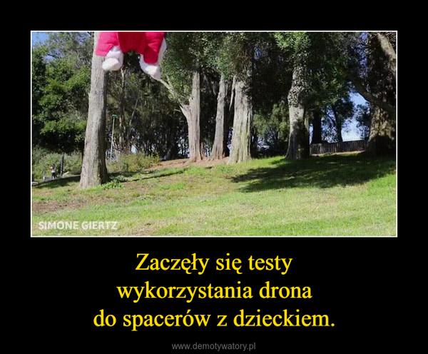 Zaczęły się testywykorzystania dronado spacerów z dzieckiem. –