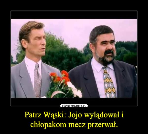 Patrz Wąski: Jojo wylądował i chłopakom mecz przerwał. –