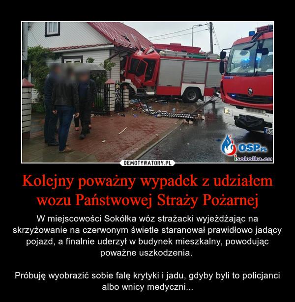 Kolejny poważny wypadek z udziałem wozu Państwowej Straży Pożarnej – W miejscowości Sokółka wóz strażacki wyjeżdżając na skrzyżowanie na czerwonym świetle staranował prawidłowo jadący pojazd, a finalnie uderzył w budynek mieszkalny, powodując poważne uszkodzenia. Próbuję wyobrazić sobie falę krytyki i jadu, gdyby byli to policjanci albo wnicy medyczni...
