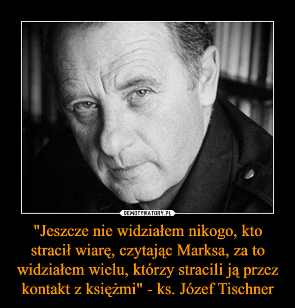"""""""Jeszcze nie widziałem nikogo, kto stracił wiarę, czytając Marksa, za to widziałem wielu, którzy stracili ją przez kontakt z księżmi"""" - ks. Józef Tischner –"""