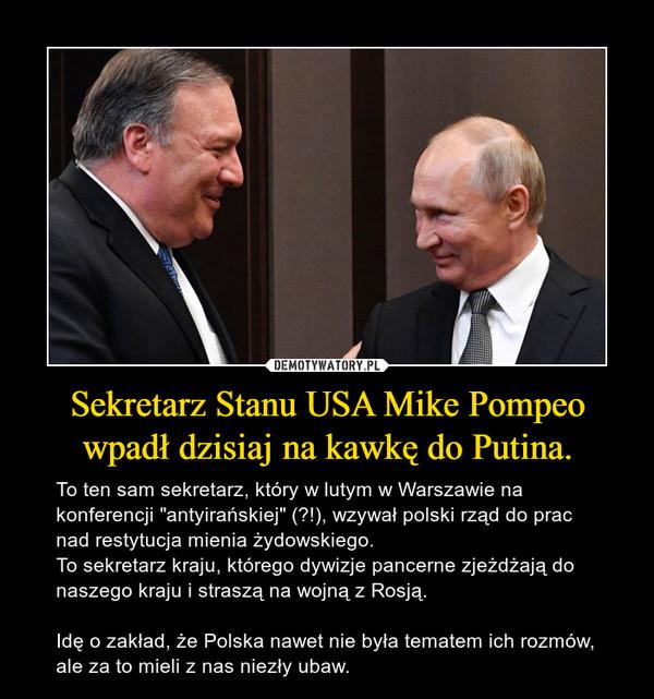 """Sekretarz Stanu USA Mike Pompeo wpadł dzisiaj na kawkę do Putina. – To ten sam sekretarz, który w lutym w Warszawie na konferencji """"antyirańskiej"""" (?!), wzywał polski rząd do prac nad restytucja mienia żydowskiego. To sekretarz kraju, którego dywizje pancerne zjeżdżają do naszego kraju i straszą na wojną z Rosją.Idę o zakład, że Polska nawet nie była tematem ich rozmów, ale za to mieli z nas niezły ubaw."""