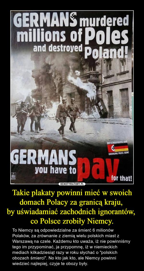 """Takie plakaty powinni mieć w swoich domach Polacy za granicą kraju, by uświadamiać zachodnich ignorantów, co Polsce zrobiły Niemcy. – To Niemcy są odpowiedzialne za śmierć 6 milionów Polaków, za zrównanie z ziemią wielu polskich miast z Warszawą na czele. Każdemu kto uważa, iż nie powinniśmy tego im przypominać, ja przypomnę, iż w niemieckich mediach kilkadziesiąt razy w roku słychać o """"polskich obozach śmierci"""". No kto jak kto, ale Niemcy powinni wiedzieć najlepiej, czyje te obozy były."""