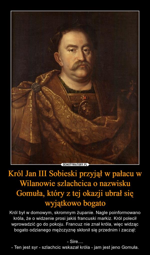 Król Jan III Sobieski przyjął w pałacu w Wilanowie szlachcica o nazwisku Gomuła, który z tej okazji ubrał się wyjątkowo bogato – Król był w domowym, skromnym żupanie. Nagle poinformowano króla, że o widzenie prosi jakiś francuski markiz. Król polecił wprowadzić go do pokoju. Francuz nie znał króla, więc widząc bogato odzianego mężczyznę skłonił się przednim i zaczął:- Sire....- Ten jest syr - szlachcic wskazał króla - jam jest jeno Gomuła.