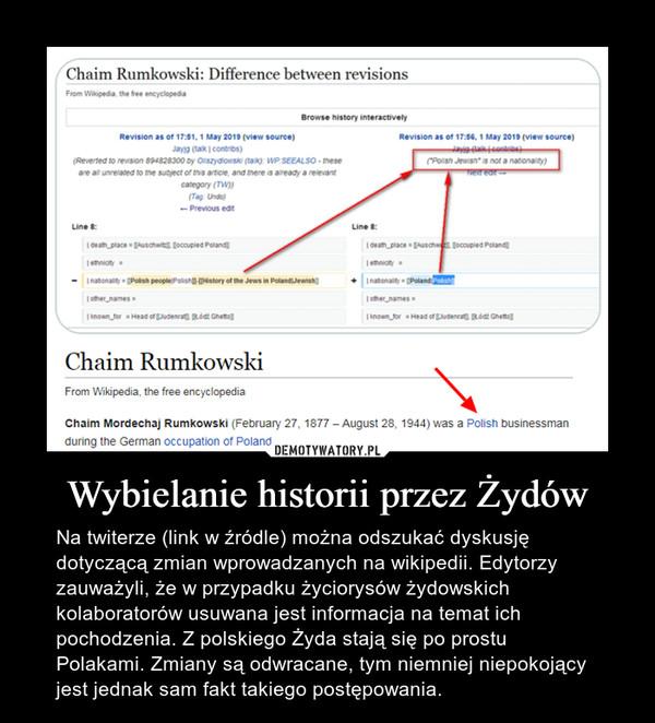 Wybielanie historii przez Żydów – Na twiterze (link w źródle) można odszukać dyskusję dotyczącą zmian wprowadzanych na wikipedii. Edytorzy zauważyli, że w przypadku życiorysów żydowskich kolaboratorów usuwana jest informacja na temat ich pochodzenia. Z polskiego Żyda stają się po prostu Polakami. Zmiany są odwracane, tym niemniej niepokojący jest jednak sam fakt takiego postępowania.