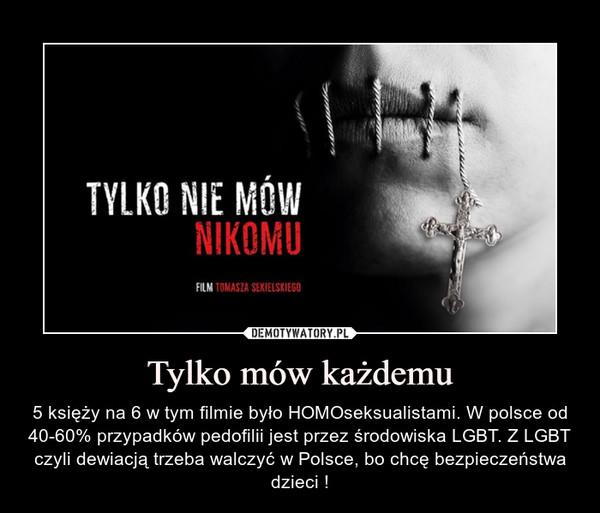 Tylko mów każdemu – 5 księży na 6 w tym filmie było HOMOseksualistami. W polsce od 40-60% przypadków pedofilii jest przez środowiska LGBT. Z LGBT czyli dewiacją trzeba walczyć w Polsce, bo chcę bezpieczeństwa dzieci !