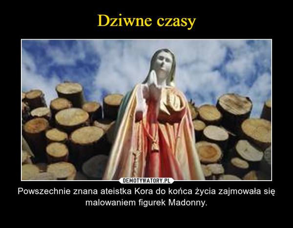 – Powszechnie znana ateistka Kora do końca życia zajmowała się malowaniem figurek Madonny.