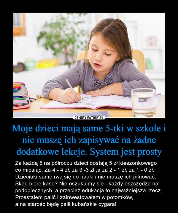 Moje dzieci mają same 5-tki w szkole i nie muszę ich zapisywać na żadne dodatkowe lekcje. System jest prosty – Za każdą 5 na półroczu dzieci dostają 5 zł kieszonkowego co miesiąc. Za 4 - 4 zł, za 3 -3 zł ,a za 2 - 1 zł, za 1 - 0 zł. Dzieciaki same rwą się do nauki i nie muszę ich pilnować. Skąd biorę kasę? Nie oszukujmy się - każdy oszczędza na podopiecznych, a przecież edukacja to najważniejsza rzecz. Przestałem palić i zainwestowałem w potomków, a na starość będę palił kubańskie cygara!