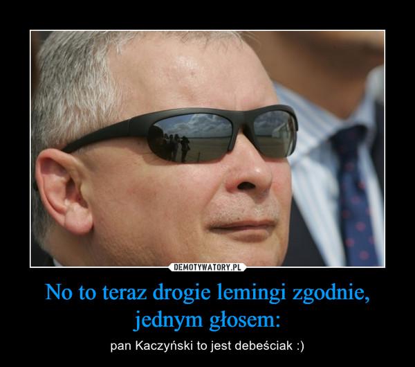 No to teraz drogie lemingi zgodnie, jednym głosem: – pan Kaczyński to jest debeściak :)