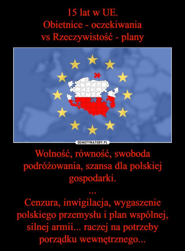 Wolność, równość, swoboda podróżowania, szansa dla polskiej gospodarki....Cenzura, inwigilacja, wygaszenie polskiego przemysłu i plan wspólnej, silnej armii... raczej na potrzeby porządku wewnętrznego... –