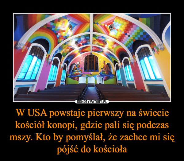 W USA powstaje pierwszy na świecie kościół konopi, gdzie pali się podczas mszy. Kto by pomyślał, że zachce mi się pójść do kościoła –