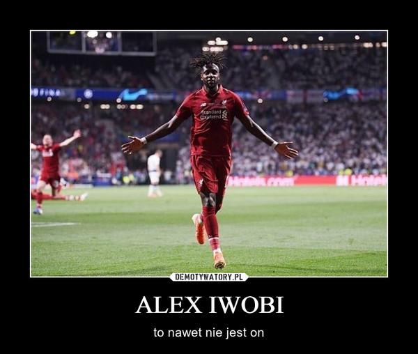 ALEX IWOBI – to nawet nie jest on