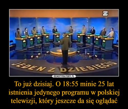 To już dzisiaj. O 18:55 minie 25 lat istnienia jedynego programu w polskiej telewizji, który jeszcze da się oglądać
