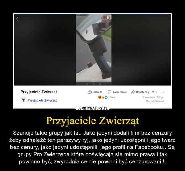Przyjaciele Zwierząt – Szanuje takie grupy jak ta.. Jako jedyni dodali film bez cenzury żeby odnaleźć ten parszywy ryj, jako jedyni udostępnili jego twarz bez cenury, jako jedyni udostępnili  jego profil na Facebooku.. Są grupy Pro Zwierzęce które poświęcają się mimo prawa i tak powinno być, zwyrodnialce nie powinni być cenzurowani !.
