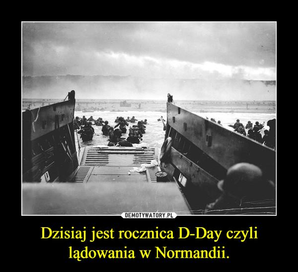 Dzisiaj jest rocznica D-Day czyli lądowania w Normandii. –