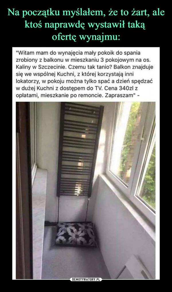 """–  """"Witam mam do wynajęcia mały pokoik do spaniazrobiony z balkonu w mieszkaniu 3 pokojowym na os.Kaliny w Szczecinie. Czemu tak tanio? Balkon znajdujesię we wspólnej Kuchni, z której korzystają innilokatorzy, w pokoju można tylko spać a dzień spędzaćw dużej Kuchni z dostępem do TV. Cena 340zl zoplatami, mieszkanie po remoncie. Zapraszam"""""""