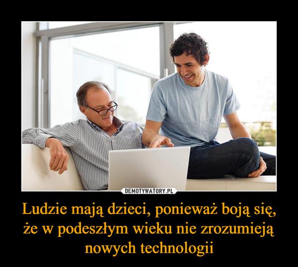 Ludzie mają dzieci, ponieważ boją się, że w podeszłym wieku nie zrozumieją nowych technologii –