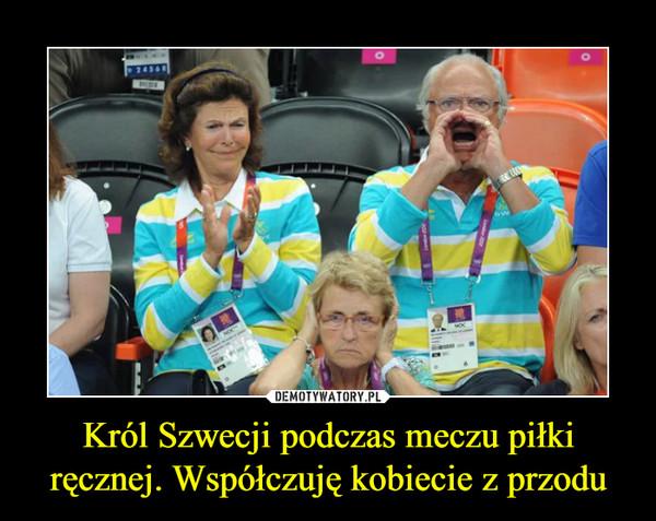 Król Szwecji podczas meczu piłki ręcznej. Współczuję kobiecie z przodu –