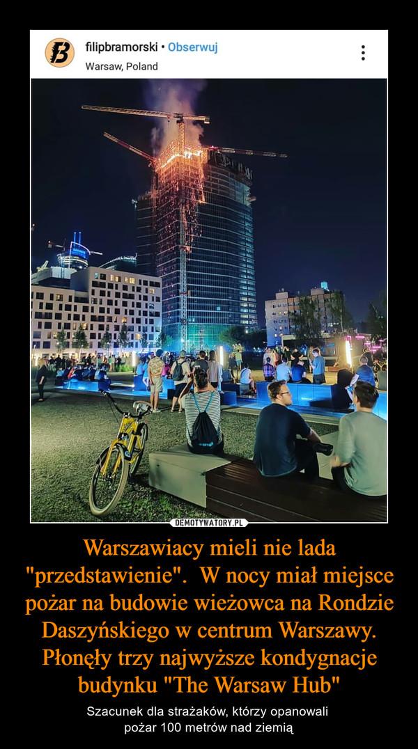 """Warszawiacy mieli nie lada """"przedstawienie"""".  W nocy miał miejsce pożar na budowie wieżowca na Rondzie Daszyńskiego w centrum Warszawy. Płonęły trzy najwyższe kondygnacje budynku """"The Warsaw Hub"""" – Szacunek dla strażaków, którzy opanowali pożar 100 metrów nad ziemią"""