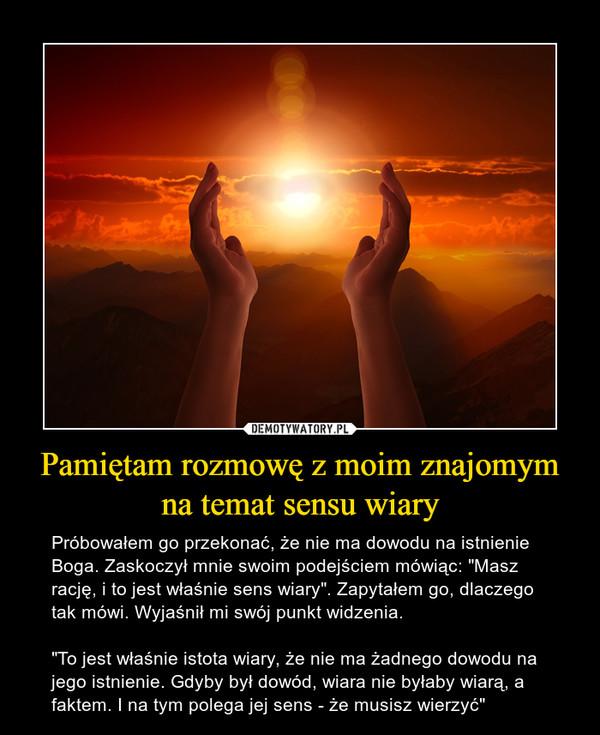 """Pamiętam rozmowę z moim znajomym na temat sensu wiary – Próbowałem go przekonać, że nie ma dowodu na istnienie Boga. Zaskoczył mnie swoim podejściem mówiąc: """"Masz rację, i to jest właśnie sens wiary"""". Zapytałem go, dlaczego tak mówi. Wyjaśnił mi swój punkt widzenia.""""To jest właśnie istota wiary, że nie ma żadnego dowodu na jego istnienie. Gdyby był dowód, wiara nie byłaby wiarą, a faktem. I na tym polega jej sens - że musisz wierzyć"""""""