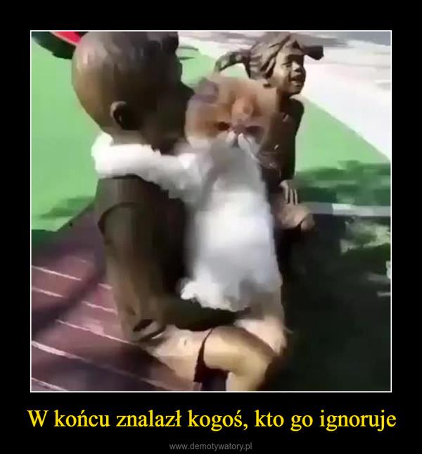 W końcu znalazł kogoś, kto go ignoruje –