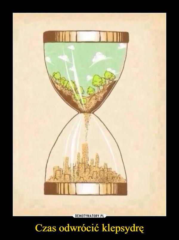Czas odwrócić klepsydrę –