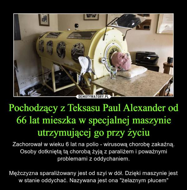 """Pochodzący z Teksasu Paul Alexander od 66 lat mieszka w specjalnej maszynie utrzymującej go przy życiu – Zachorował w wieku 6 lat na polio - wirusową chorobę zakaźną. Osoby dotkniętą tą chorobą żyją z paraliżem i poważnymi problemami z oddychaniem.Mężczyzna sparaliżowany jest od szyi w dół. Dzięki maszynie jest w stanie oddychać. Nazywana jest ona """"żelaznym płucem"""""""