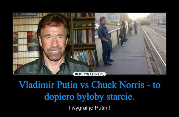 Vladimir Putin vs Chuck Norris - to dopiero byłoby starcie. – I wygrał je Putin !