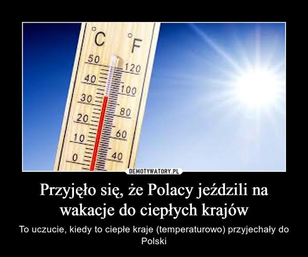 Przyjęło się, że Polacy jeździli na wakacje do ciepłych krajów – To uczucie, kiedy to ciepłe kraje (temperaturowo) przyjechały do Polski