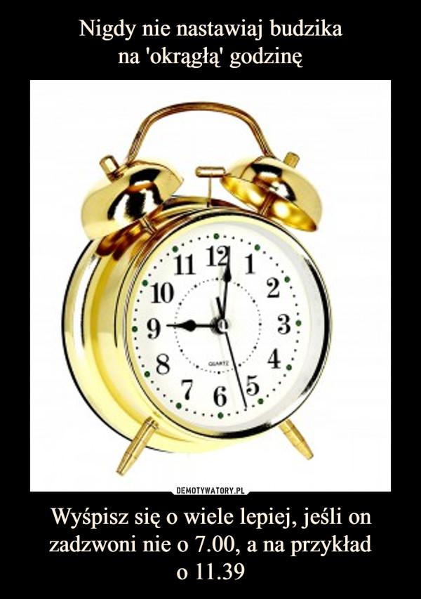 Wyśpisz się o wiele lepiej, jeśli onzadzwoni nie o 7.00, a na przykłado 11.39 –
