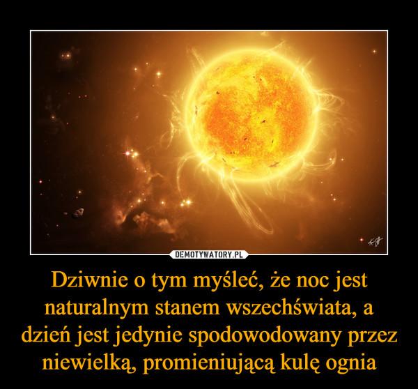 Dziwnie o tym myśleć, że noc jest naturalnym stanem wszechświata, a dzień jest jedynie spodowodowany przez niewielką, promieniującą kulę ognia –