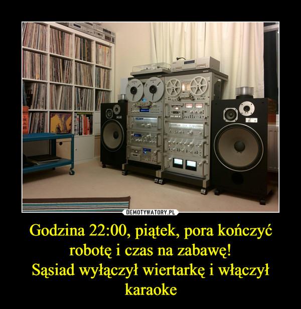 Godzina 22:00, piątek, pora kończyć robotę i czas na zabawę!Sąsiad wyłączył wiertarkę i włączył karaoke –