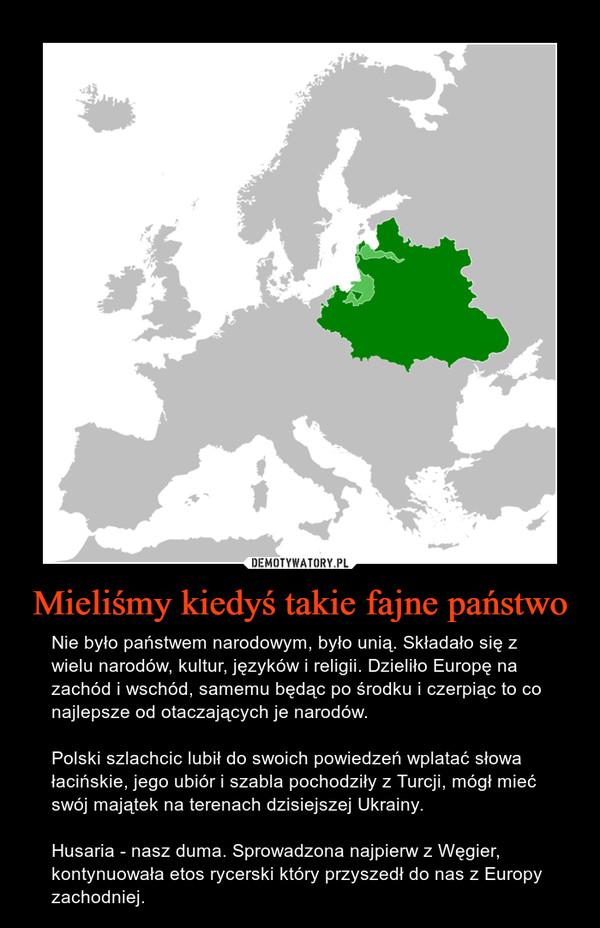 Mieliśmy kiedyś takie fajne państwo – Nie było państwem narodowym, było unią. Składało się z wielu narodów, kultur, języków i religii. Dzieliło Europę na zachód i wschód, samemu będąc po środku i czerpiąc to co najlepsze od otaczających je narodów. Polski szlachcic lubił do swoich powiedzeń wplatać słowa łacińskie, jego ubiór i szabla pochodziły z Turcji, mógł mieć swój majątek na terenach dzisiejszej Ukrainy. Husaria - nasz duma. Sprowadzona najpierw z Węgier, kontynuowała etos rycerski który przyszedł do nas z Europy zachodniej.