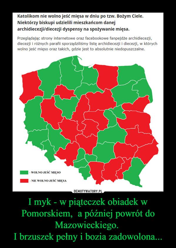 I myk - w piąteczek obiadek w Pomorskiem,  a później powrót do Mazowieckiego. I brzuszek pełny i bozia zadowolona... –