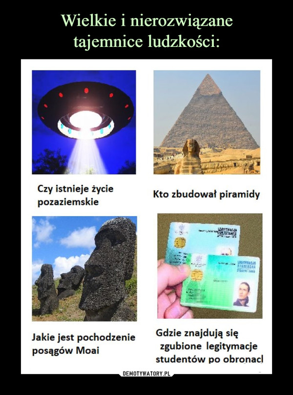 –  Czy istnieje życieKto zbudowat piramidypozaziemskieLarTHAG701HrATASGdzie znajdują sięzgubione legitymacjestudentów po obronaclJakie jest pochodzenieposągów Moai