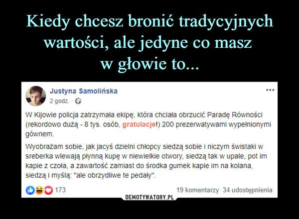 """–  Justyna Samolińska2 godz ©W Kijowie policja zatrzymała ekipę, która chciała obrzucić Paradę Równości{rekordowo dużą - 8tys. osób, gratulacje!) 200 prezerwatywami wypełnionymigównem,Wyobrażam sobie, jak jacyś dzielni chłopcy siedzą sobie i niczym świstaki wsreberka wlewają płynną kupę w niewielkie otwory, siedzą tak w upale; pot imkapie z czoła, a zawartość zamiast do środka gumek kapie im na kolana,siedzą i myślą: """"a Fe obrzydliwe te pedały""""."""