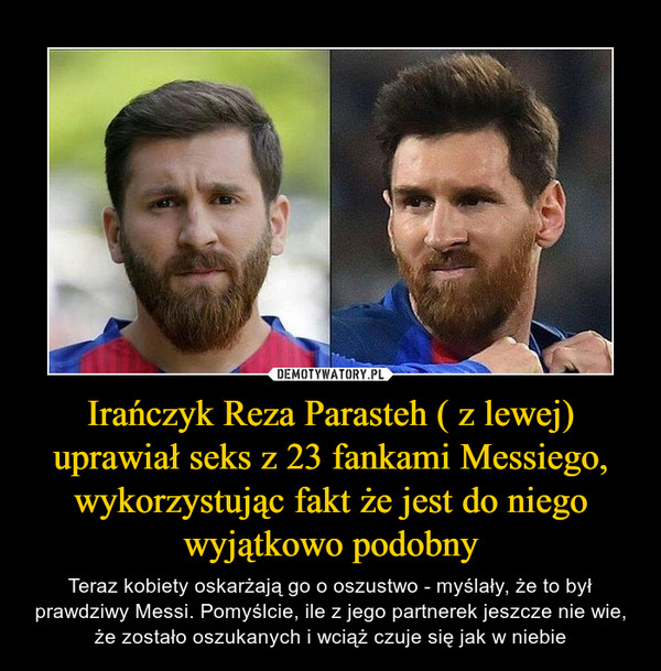 Irańczyk Reza Parasteh ( z lewej) uprawiał seks z 23 fankami Messiego, wykorzystując fakt że jest do niego wyjątkowo podobny – Teraz kobiety oskarżają go o oszustwo - myślały, że to był prawdziwy Messi. Pomyślcie, ile z jego partnerek jeszcze nie wie, że zostało oszukanych i wciąż czuje się jak w niebie