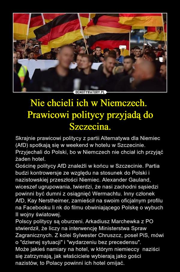 """Nie chcieli ich w Niemczech. Prawicowi politycy przyjadą do Szczecina. – Skrajnie prawicowi politycy z partii Alternatywa dla Niemiec (AfD) spotkają się w weekend w hotelu w Szczecinie. Przyjechali do Polski, bo w Niemczech nie chciał ich przyjąć żaden hotel.Gościnę politycy AfD znaleźli w końcu w Szczecinie. Partia budzi kontrowersje ze względu na stosunek do Polski i nazistowskiej przeszłości Niemiec. Alexander Gauland, wiceszef ugrupowania, twierdzi, że nasi zachodni sąsiedzi powinni być dumni z osiągnięć Wermachtu. Inny członek AfD, Kay Nerstheimer, zamieścił na swoim oficjalnym profilu na Facebooku li nk do filmu obwiniającego Polskę o wybuch II wojny światowej.Polscy politycy są oburzeni. Arkadiusz Marchewka z PO stwierdził, że liczy na interwencję Ministerstwa Spraw Zagranicznych. Z kolei Sylwester Chruszcz, poseł PiS, mówi o """"dziwnej sytuacji"""" i """"wydarzeniu bez precedensu"""".Może jakieś namiary na hotel, w którym niemieccy  naziści się zatrzymają, jak właściciele wybierają jako gości nazistów, to Polacy powinni ich hotel omijać."""