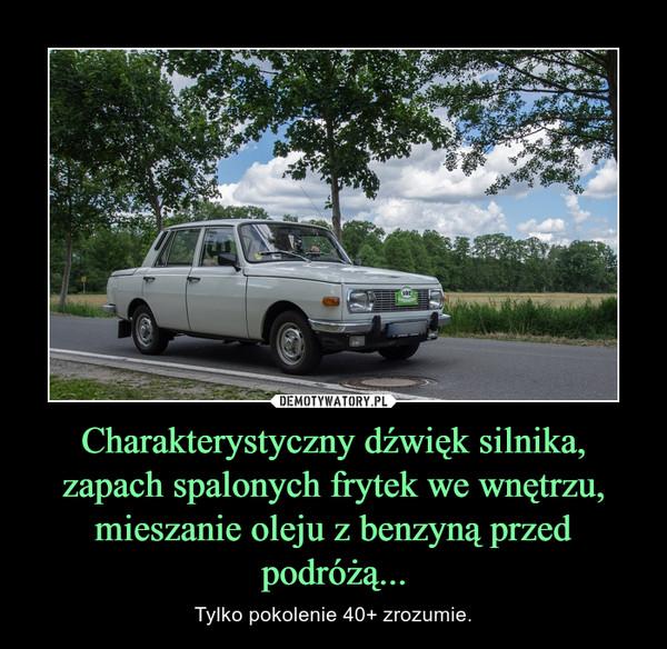 Charakterystyczny dźwięk silnika, zapach spalonych frytek we wnętrzu, mieszanie oleju z benzyną przed podróżą... – Tylko pokolenie 40+ zrozumie.