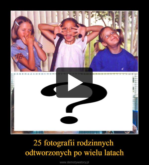 25 fotografii rodzinnych odtworzonych po wielu latach –