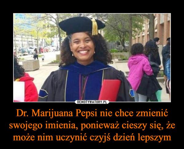 Dr. Marijuana Pepsi nie chce zmienić swojego imienia, ponieważ cieszy się, że może nim uczynić czyjś dzień lepszym –