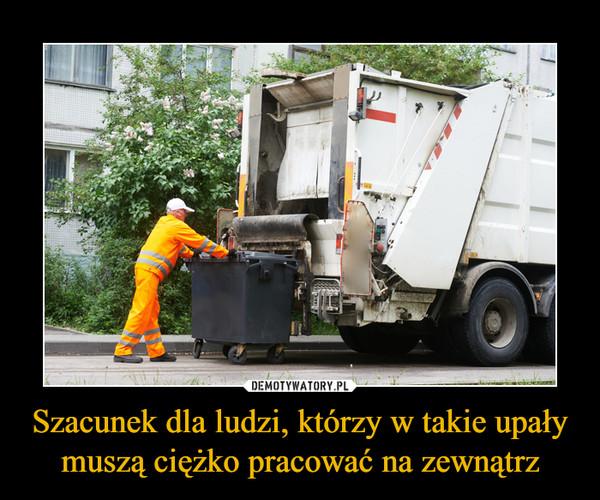 Szacunek dla ludzi, którzy w takie upały muszą ciężko pracować na zewnątrz –
