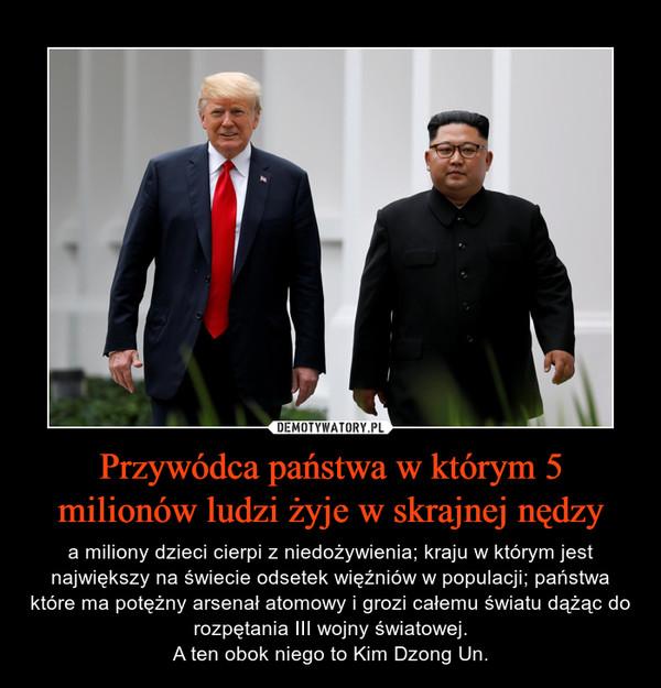 Przywódca państwa w którym 5 milionów ludzi żyje w skrajnej nędzy – a miliony dzieci cierpi z niedożywienia; kraju w którym jest największy na świecie odsetek więźniów w populacji; państwa które ma potężny arsenał atomowy i grozi całemu światu dążąc do rozpętania III wojny światowej.A ten obok niego to Kim Dzong Un.